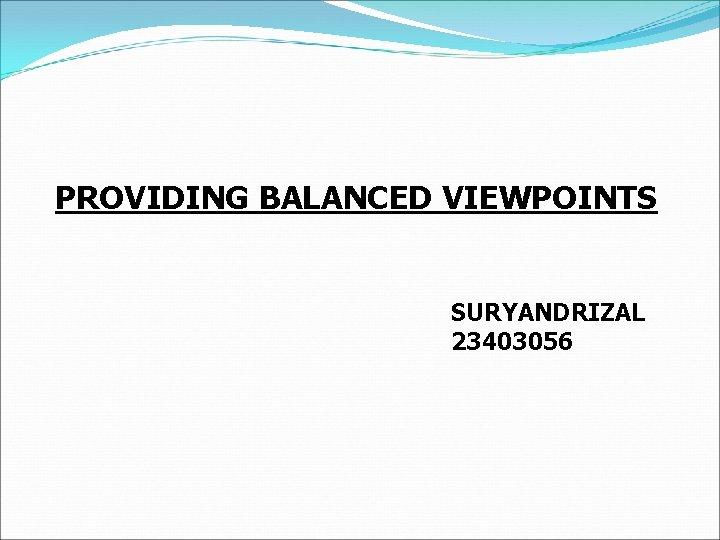 PROVIDING BALANCED VIEWPOINTS SURYANDRIZAL 23403056