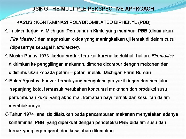 USING THE MULTIPLE PERSPECTIVE APPROACH KASUS : KONTAMINASI POLYBROMINATED BIPHENYL (PBB) Z Insiden terjadi