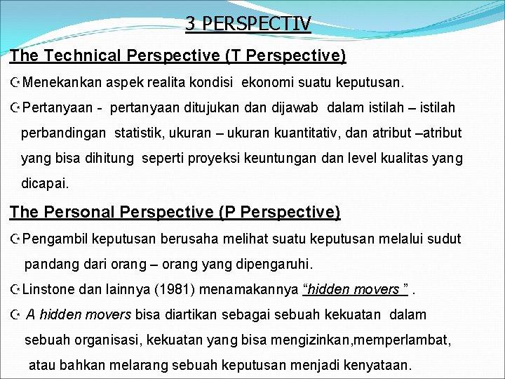 3 PERSPECTIV The Technical Perspective (T Perspective) ZMenekankan aspek realita kondisi ekonomi suatu keputusan.