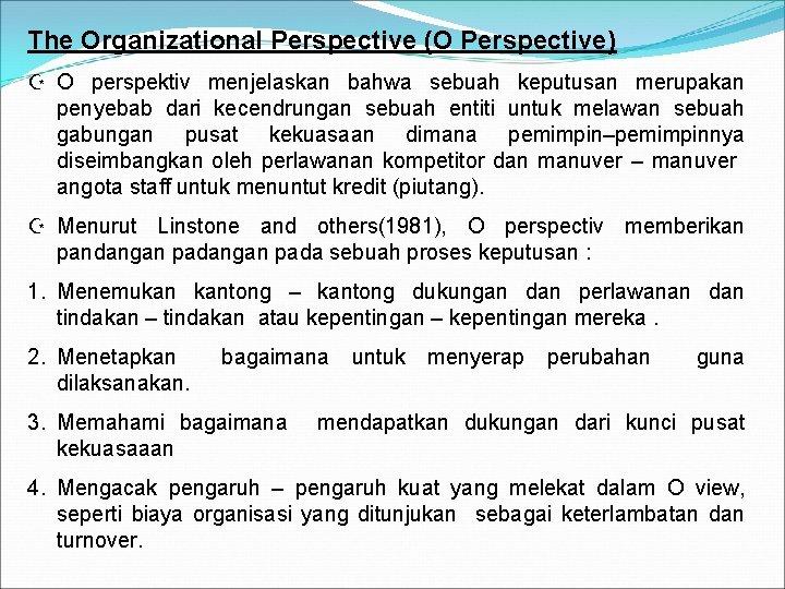The Organizational Perspective (O Perspective) Z O perspektiv menjelaskan bahwa sebuah keputusan merupakan penyebab