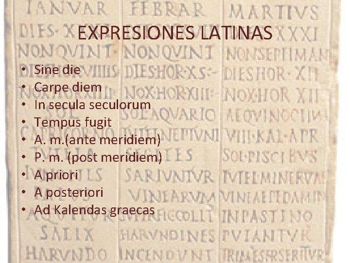 EXPRESIONES LATINAS • • • Sine die Carpe diem In secula seculorum Tempus fugit
