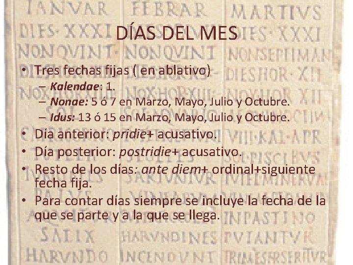 DÍAS DEL MES • Tres fechas fijas ( en ablativo) – Kalendae: 1. –