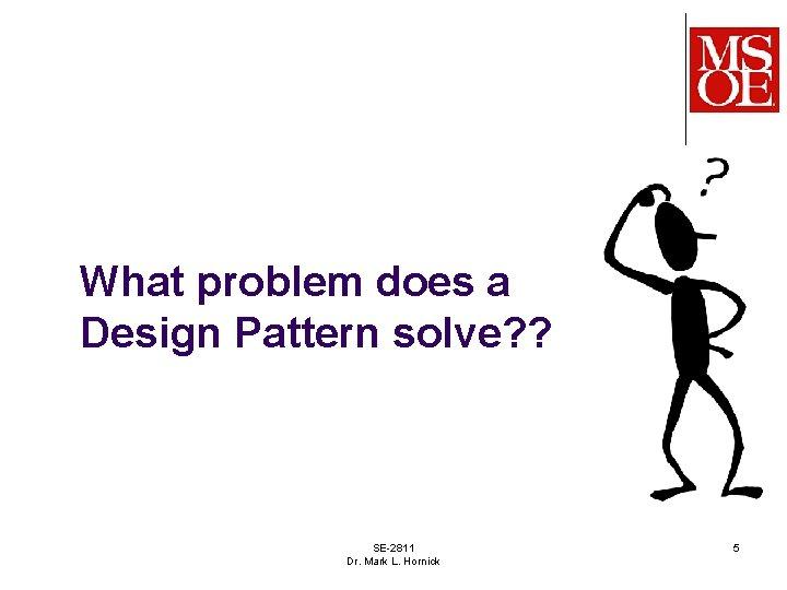 What problem does a Design Pattern solve? ? SE-2811 Dr. Mark L. Hornick 5