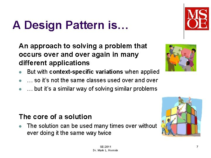 A Design Pattern is… An approach to solving a problem that occurs over and