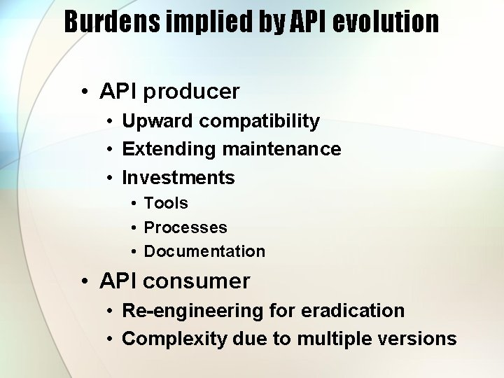 Burdens implied by API evolution • API producer • Upward compatibility • Extending maintenance