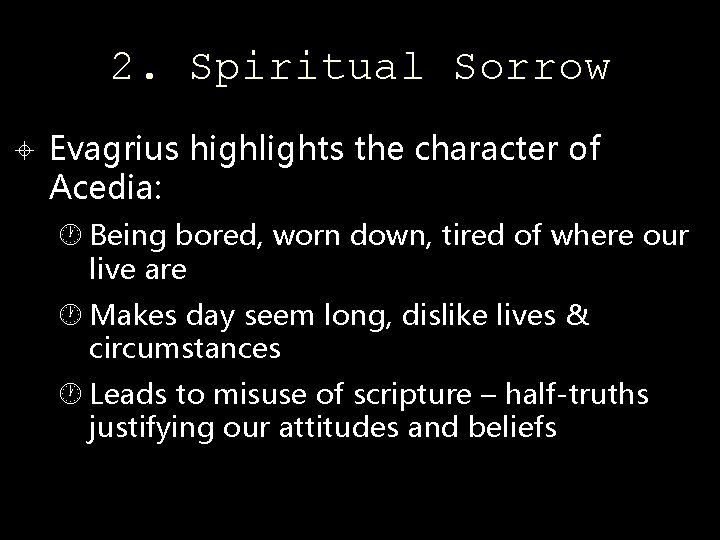 2. Spiritual Sorrow Evagrius highlights the character of Acedia: Being bored, worn down, tired