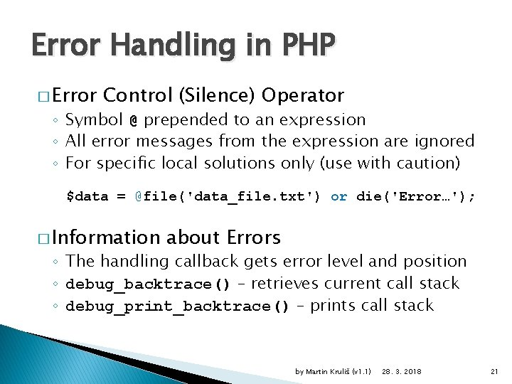 Error Handling in PHP � Error Control (Silence) Operator ◦ Symbol @ prepended to