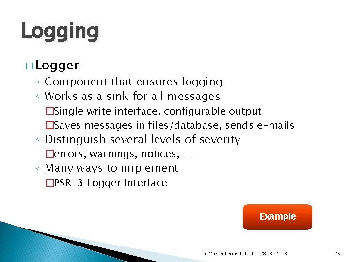 Logging � Logger ◦ Component that ensures logging ◦ Works as a sink for