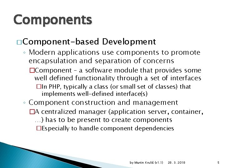Components � Component-based Development ◦ Modern applications use components to promote encapsulation and separation
