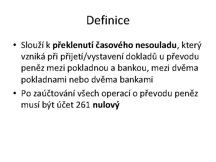 Definice • Slouží k překlenutí časového nesouladu, který vzniká přijetí/vystavení dokladů u převodu peněz