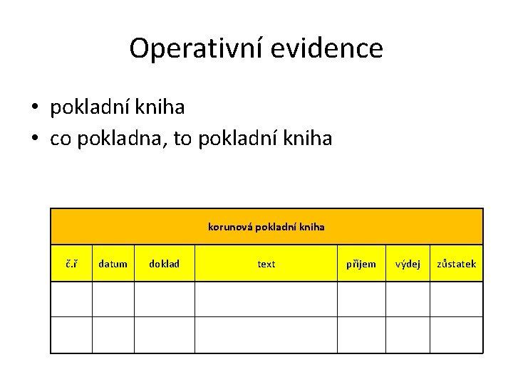 Operativní evidence • pokladní kniha • co pokladna, to pokladní kniha korunová pokladní kniha
