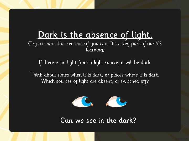 Dark is the absence of light. (Try to learn that sentence if you can.