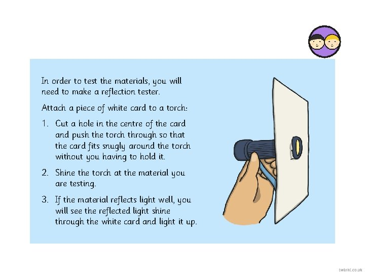 In order to test the materials, you will need to make a reflection tester.