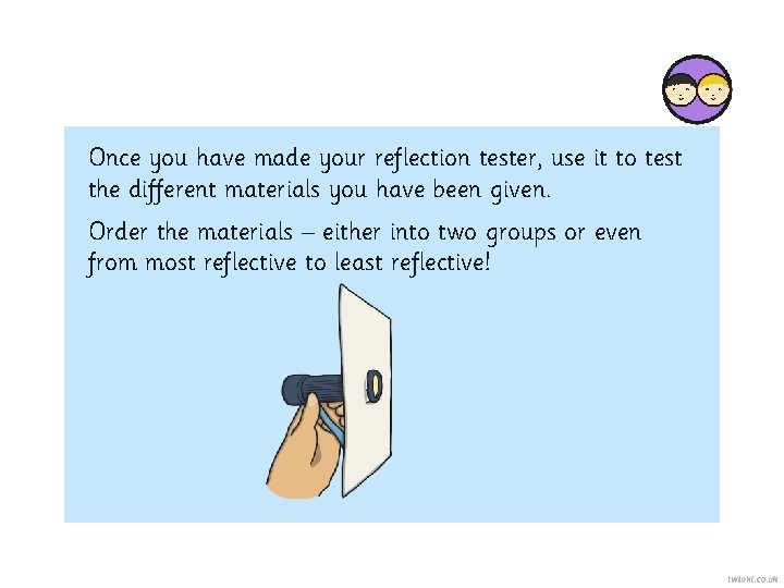 Once you have made your reflection tester, use it to test the different materials