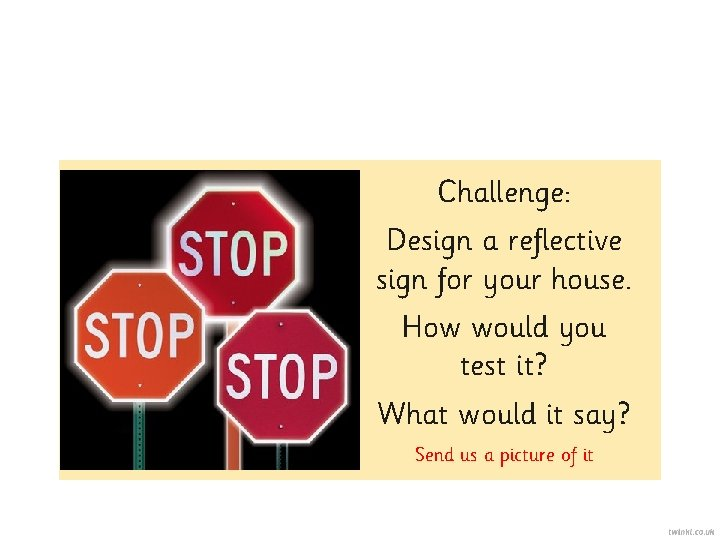 Challenge: Design a reflective sign for your house. How would you test it? What