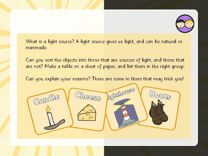 What is a light source? A light source gives us light, and can be