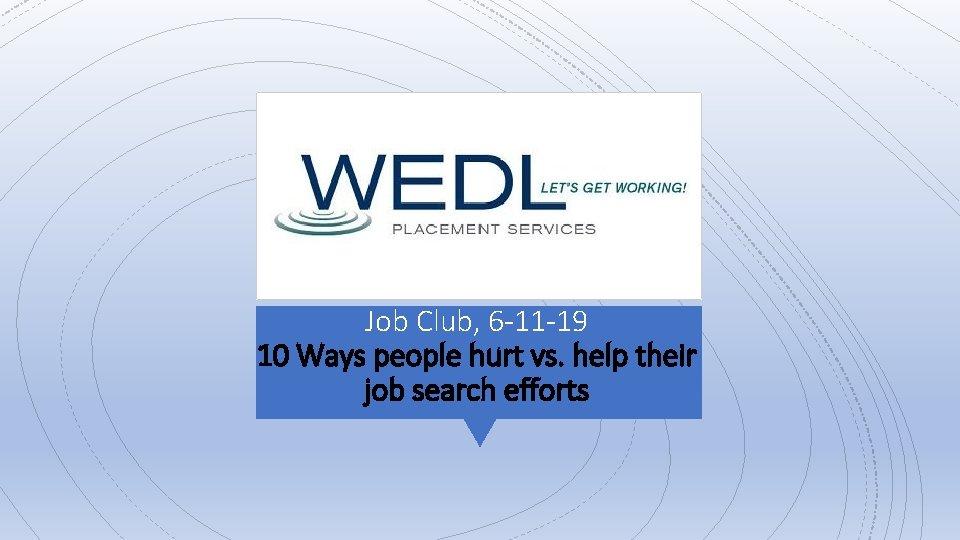 Job Club, 6 -11 -19 10 Ways people hurt vs. help their job search
