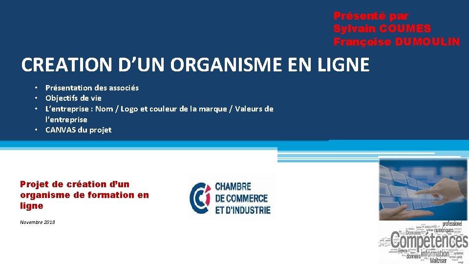 Présenté par Sylvain COUMES Françoise DUMOULIN CREATION D'UN ORGANISME EN LIGNE • Présentation des