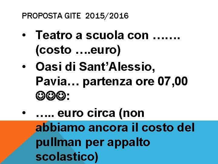 PROPOSTA GITE 2015/2016 • Teatro a scuola con ……. (costo …. euro) • Oasi