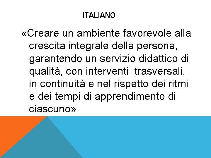 ITALIANO «Creare un ambiente favorevole alla crescita integrale della persona, garantendo un servizio didattico