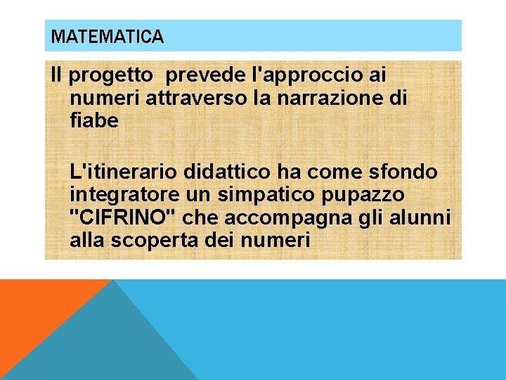MATEMATICA Il progetto prevede l'approccio ai numeri attraverso la narrazione di fiabe L'itinerario didattico