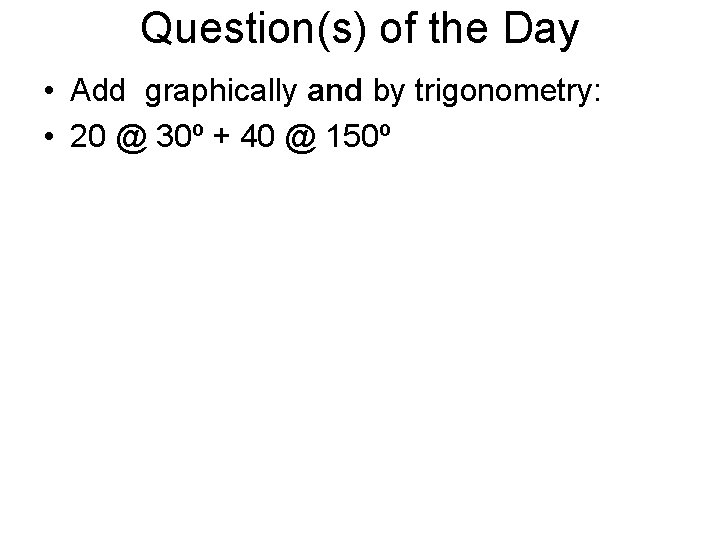 Question(s) of the Day • Add graphically and by trigonometry: • 20 @ 30º