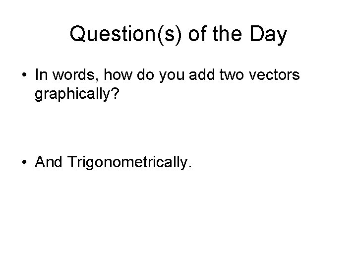 Question(s) of the Day • In words, how do you add two vectors graphically?
