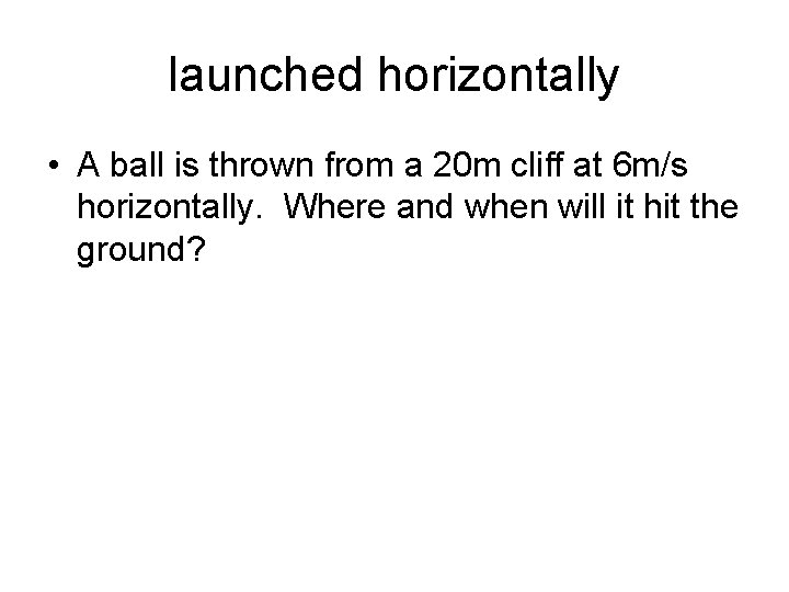 launched horizontally • A ball is thrown from a 20 m cliff at 6