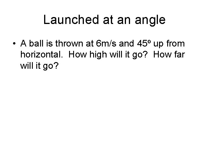 Launched at an angle • A ball is thrown at 6 m/s and 45º