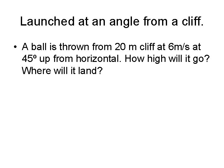Launched at an angle from a cliff. • A ball is thrown from 20