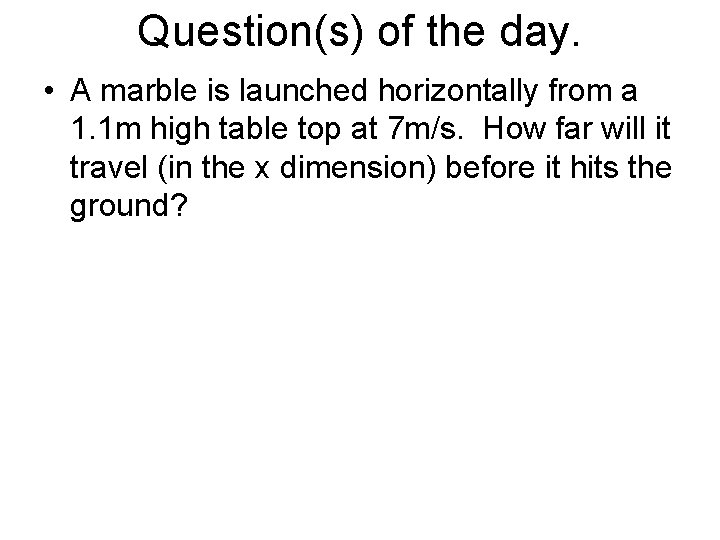 Question(s) of the day. • A marble is launched horizontally from a 1. 1