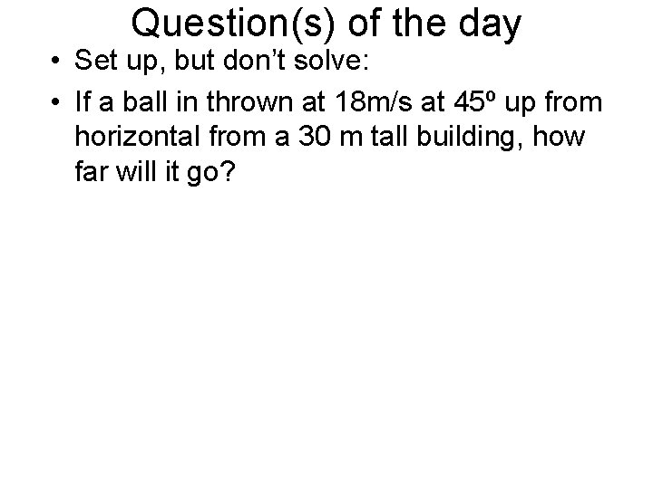 Question(s) of the day • Set up, but don't solve: • If a ball