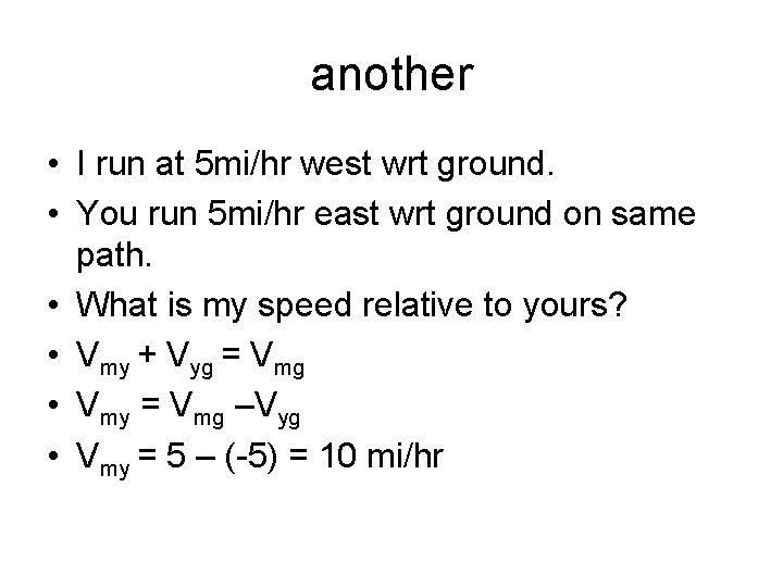 another • I run at 5 mi/hr west wrt ground. • You run 5