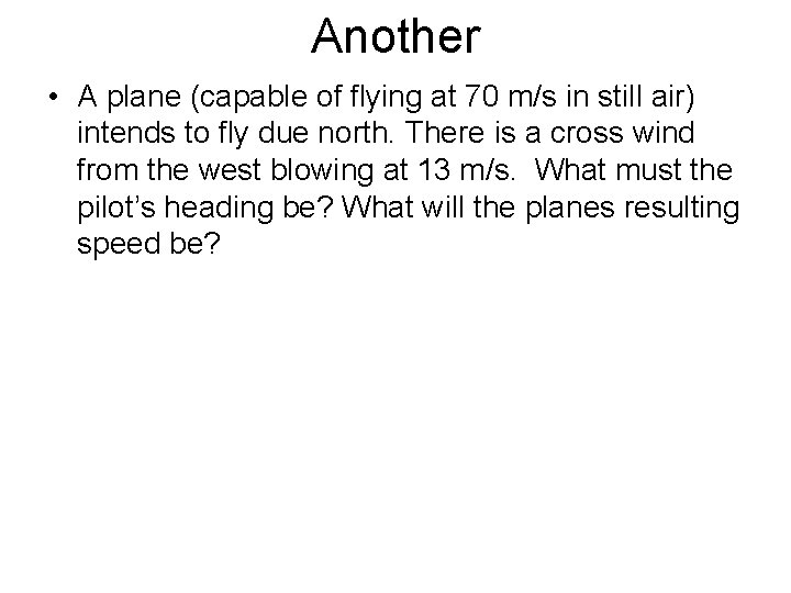 Another • A plane (capable of flying at 70 m/s in still air) intends