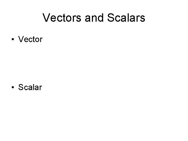 Vectors and Scalars • Vector • Scalar