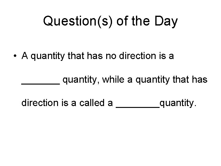 Question(s) of the Day • A quantity that has no direction is a _______
