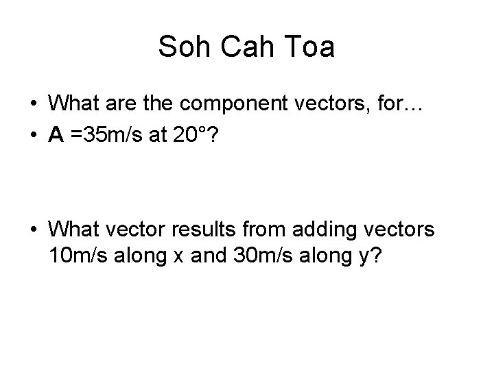 Soh Cah Toa • What are the component vectors, for… • A =35 m/s