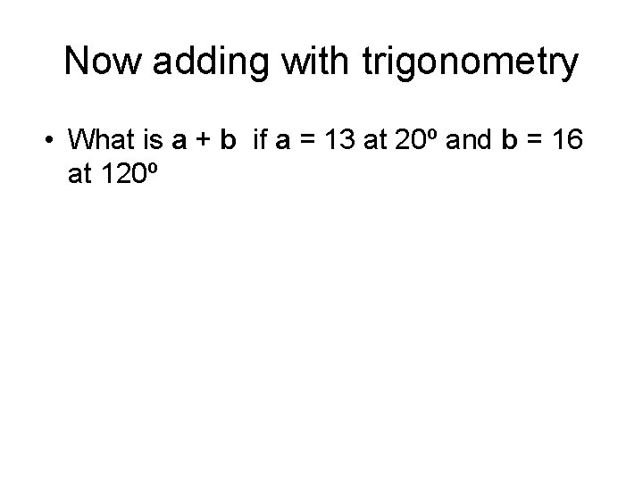 Now adding with trigonometry • What is a + b if a = 13