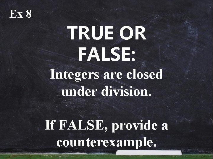 Ex 8 TRUE OR FALSE: Integers are closed under division. If FALSE, provide a