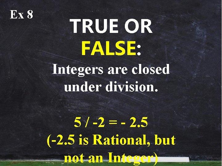 Ex 8 TRUE OR FALSE: Integers are closed under division. 5 / -2 =