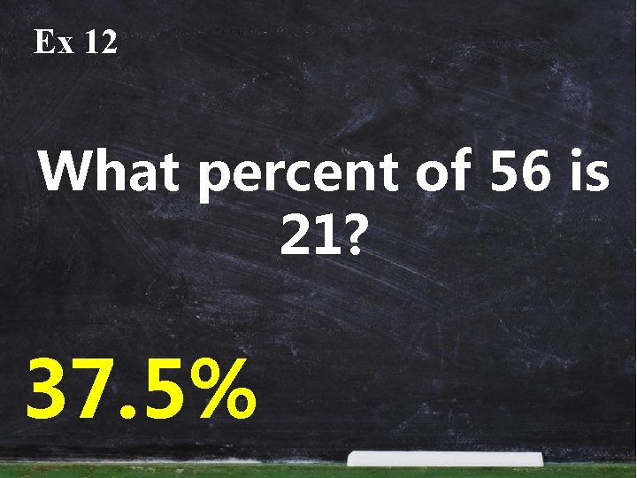 Ex 12 What percent of 56 is 21? 37. 5%