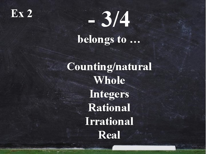 Ex 2 - 3/4 belongs to … Counting/natural Whole Integers Rational Irrational Real