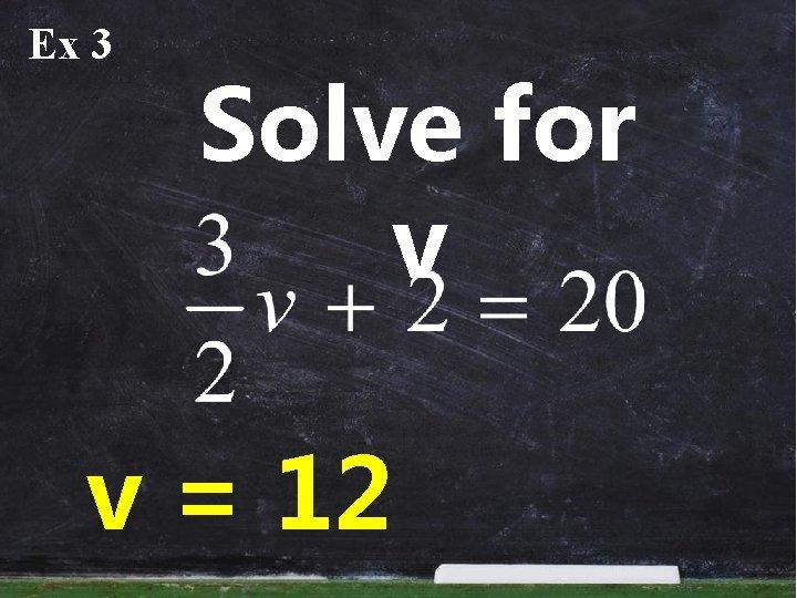 Ex 3 Solve for v v = 12