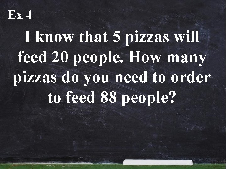 Ex 4 I know that 5 pizzas will feed 20 people. How many pizzas