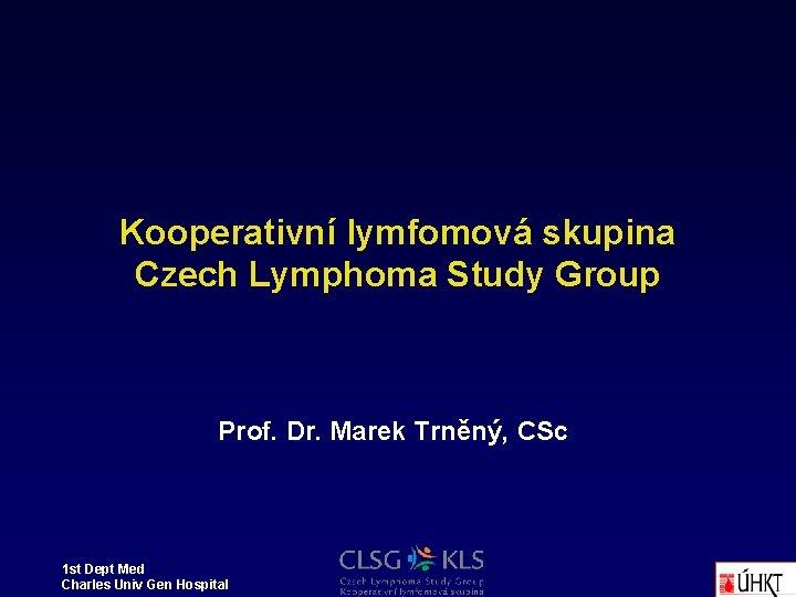 Kooperativní lymfomová skupina Czech Lymphoma Study Group Prof. Dr. Marek Trněný, CSc 1 st
