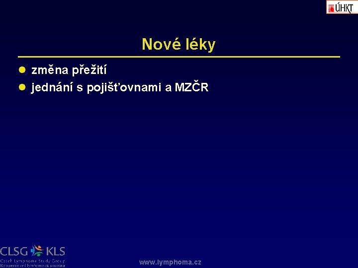 Nové léky l změna přežití l jednání s pojišťovnami a MZČR www. lymphoma. cz