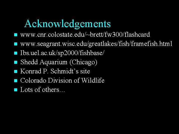 Acknowledgements n n n n www. cnr. colostate. edu/~brett/fw 300/flashcard www. seagrant. wisc. edu/greatlakes/fish/framefish.