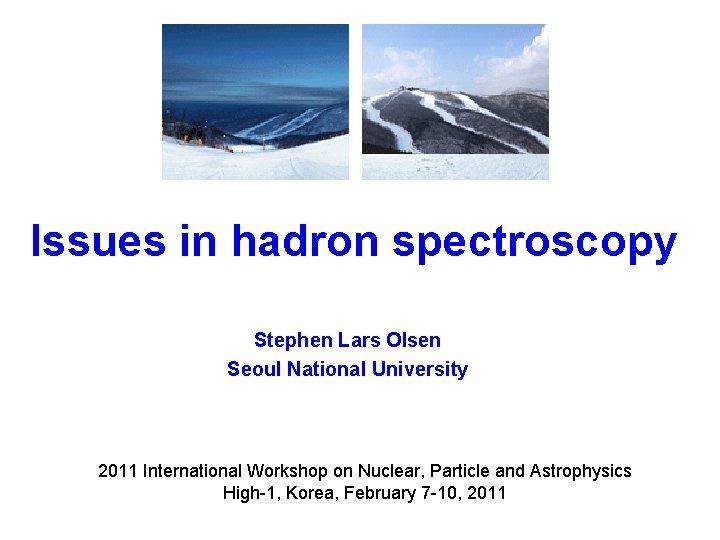 Issues in hadron spectroscopy Stephen Lars Olsen Seoul National University 2011 International Workshop on