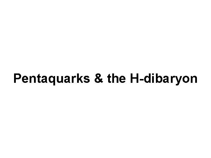 Pentaquarks & the H-dibaryon
