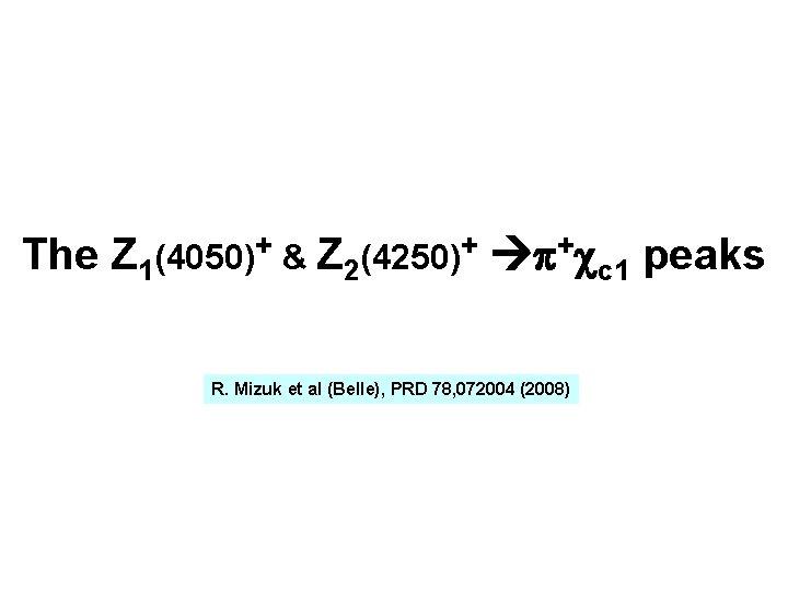 The Z 1(4050)+ & Z 2(4250)+ p+cc 1 peaks R. Mizuk et al (Belle),